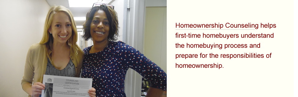 Homeownership Counseling helps first-time homebuyers understand the homebuying process and prepare for the responsibilities of homeownership.